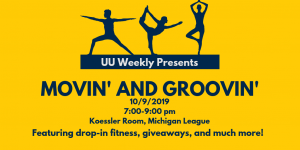 """Image says """"UU Weekly Presents Movin' & Groovin'. 10/9/2019, 7:00-9:00 pm, in the Koessler Room of the Michigan League. Featuring drop-in fitness classes, giveaways, and more!"""""""