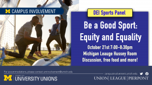 "An ad for Be a Good Sport. The ad features an image of people playing soccer. The ad reads ""Be a Good Sport: Equity and Equality. October 21st, 7:00pm-8:30pm, Michigan League Hussey Room. Discussion, free food, and more!"""