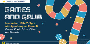 """An advertisement for Games and Grub. The ad reads """"Games & Grub. November 13 7 - 9 pm. Michigan League, Room D. Games, Cards, Cider, and Desserts."""""""