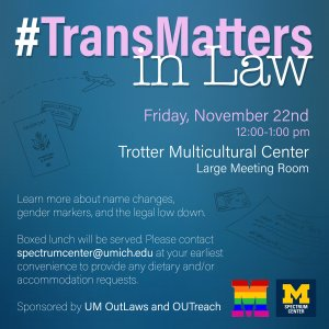 TransMatters in Law event taking place on Friday, Nov. 22nd, 12:00-1:00 pm in Trotter Multicultural Center, Large Meeting Room. Food will be served with gluten-free and vegetarian options. Event sponsored by UM OutLaws and OUTreach.