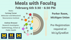 Meals with Faculty - February 6th, 5:30 to 6:30 PM. This dinner will be held in the Parker Room of the Michigan Union and features Andrew Brouwer and Cortney Turner as faculty guests.