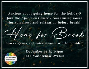 Anxious about going home for the holiday break? Join the Spectrum Center Programming Board for some rest and relaxation before break! Home for Break - snacks, games, and entertainment will be provided. A close-up photo of pine tree branches can be seen in the background of the image.