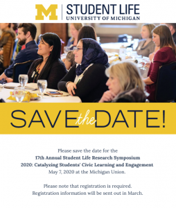 17th Annual Student Life Research Symposium 2020: Catalyzing Students' Civic Learning and Engagement Save the Date! May 7, 2020 at the Michigan Union. Please note that registration is required. Registration information will be sent out in March.