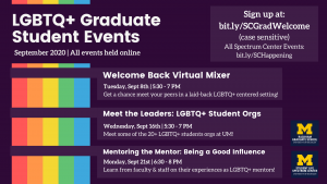 The Spectrum Center and Rackham Graduate School present these LGBTQ+ graduate student events for September 2020: Welcome Back Virtual Mixer on September 8th, Meet the Leaders: LGBTQ+ Student Orgs on the 16th, and Mentoring the Mentor: Being a Good Influence. All event registration can be found at https://bit.ly/SCGradWelcome.]