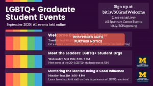 The Spectrum Center and Rackham Graduate School present these LGBTQ+ graduate student events for September 2020: Welcome Back Virtual Mixer which has been postponed, Meet the Leaders: LGBTQ+ Student Orgs on the 16th, and Mentoring the Mentor: Being a Good Influence. All event registration can be found at https://bit.ly/SCGradWelcome.
