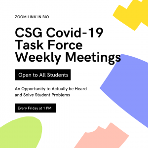 CSG Covid-19 Task Force Weekly Meeting- Open to All Students - An Opportunity to Actually be Heard and Solve Student Problems - Every Friday at 1PM