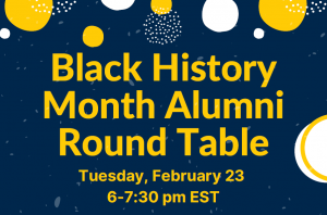 """Blue Background with Yellow and White Poke-a-dots and Yellow writing that says """"Black History Month Alumni Round Table, Tuesday, February 23 6-7:30pm EST"""""""