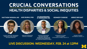 Crucial Conversations: Health Disparities & Social Inequities Live Panel Discussion on Feb. 24 at 12pm. Panelists: Oluwaferanmi O. Okanlami, MD; Matthew Wixson, MD; Jade Burns, PhD; Kennedy Dubose; Arrice Bryant