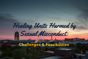 photo of Ann Arbor campus at sunset with text overlaid in blue and yellow. The text reads: Healing Units Harmed by Sexual Misconduct: Challenges and Possibilities