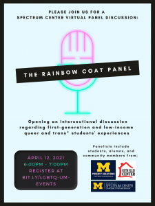This event aims to open an intersectional dialogue regarding first-generation and low-income queer and trans* students' experiences. Co-sponsored by the Spectrum Center, Poverty Solutions at UM, and the Ruth Ellis Center.