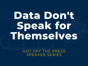 Decorative banner that says: Data Don't Speak for Themselves: Hot off the Press Speaker Series