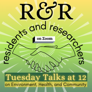 R&R: Residents and Researchers Tuesday Talks at 12 on environment, health, and community