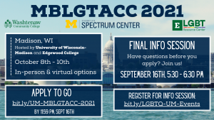 MBLGTACC 2021 will take place in Madison, Wisconsin from October 8th through the 10th. There are also virtual options. Washtenaw Community College's and Eastern Michigan University's LGBT Resource Center's logos are featured as the info sessions are open to them as well. The deadline to apply to go with the UM delegation is September 16th at 11:59 PM.