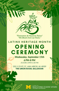 """Green border with cream center. Flowers and leaves entering image from four corners. In dark green font, from top-to-bottom: Florecemos de nuestras raices symbol; """"Florecemos de Nuestras Raices""""; """"We Bloom from our Roots""""; LATINX HERITAGE MONTH; OPENING CEREMONY; Wednesday, September 15th; 6PM-8PM; DOORS OPEN 5:30PM; 530 S STATE ST, ANN ARBOR, MI 48109; THE UNION ROGEL BALLROOM"""